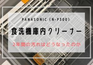 パナソニック食洗機庫内クリーナー(N-P300)レビュー | 2年分の汚れはいかに!?